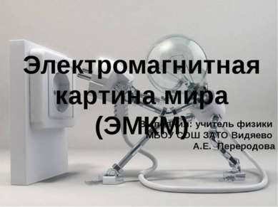 Электромагнитная картина мира (ЭМКМ) Выполнил: учитель физики МБОУ СОШ ЗАТО В...