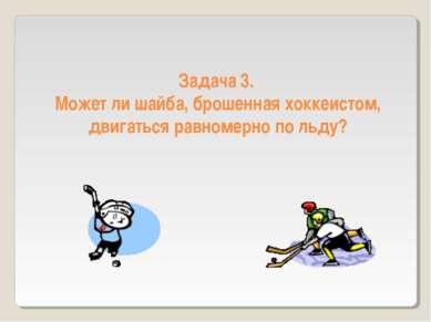 Задача 3. Может ли шайба, брошенная хоккеистом, двигаться равномерно по льду?
