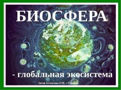 БИОСФЕРА - глобальная экосистема Автор Белоусова М.И., г.Туринск