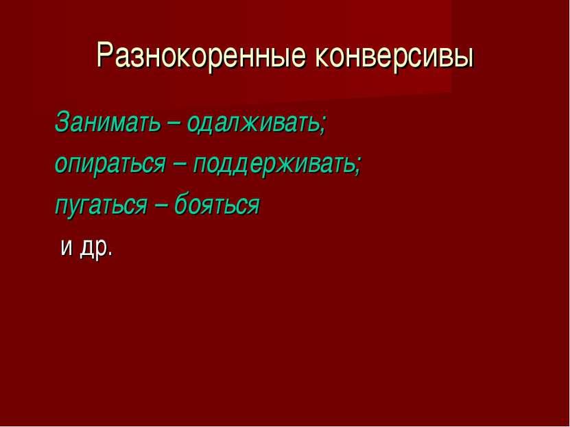 Разнокоренные конверсивы Занимать – одалживать; опираться – поддерживать; пуг...