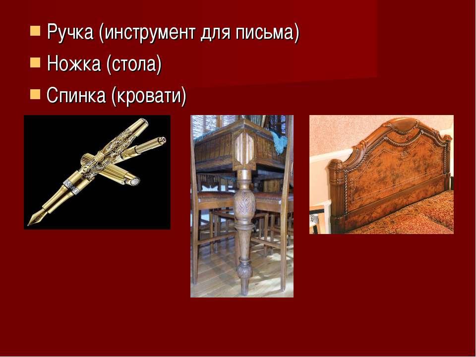 Ручка (инструмент для письма) Ножка (стола) Спинка (кровати)