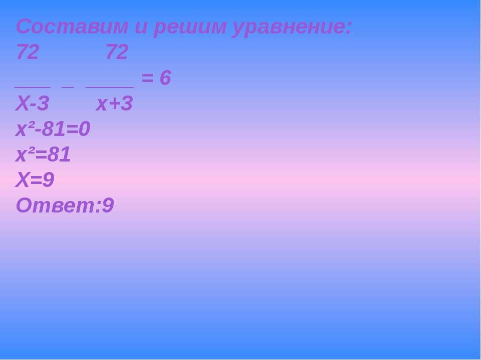 Составим и решим уравнение: 72 72 ___ _ ____ = 6 Х-3 х+3 х²-81=0 х²=81 Х=9 От...
