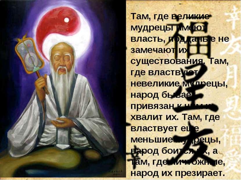 Там, где великие мудрецы имеют власть, подданые не замечают их существования....