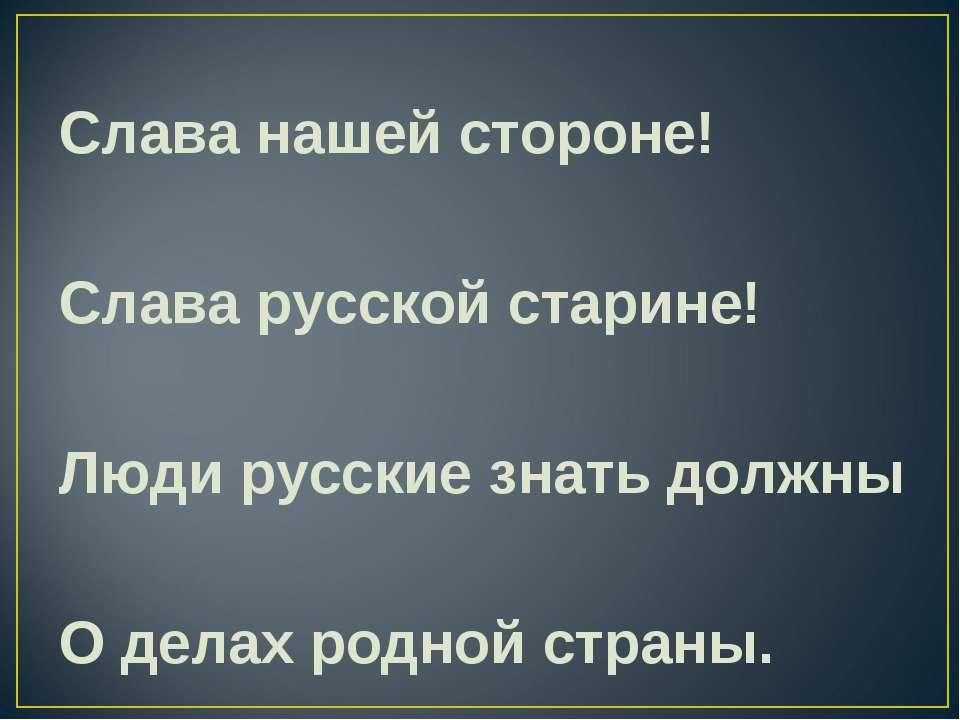 Слава нашей стороне! Слава русской старине! Люди русские знать должны О делах...