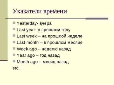 Указатели времени Yesterday- вчера Last year- в прошлом году Last week – на п...