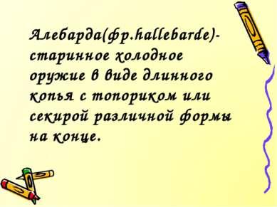 Алебарда(фр.hallebarde)-старинное холодное оружие в виде длинного копья с топ...
