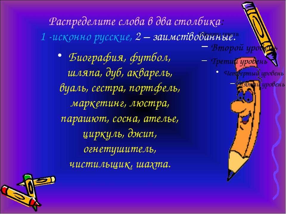Распределите слова в два столбика: 1 -исконно русские, 2 – заимствованные. Би...