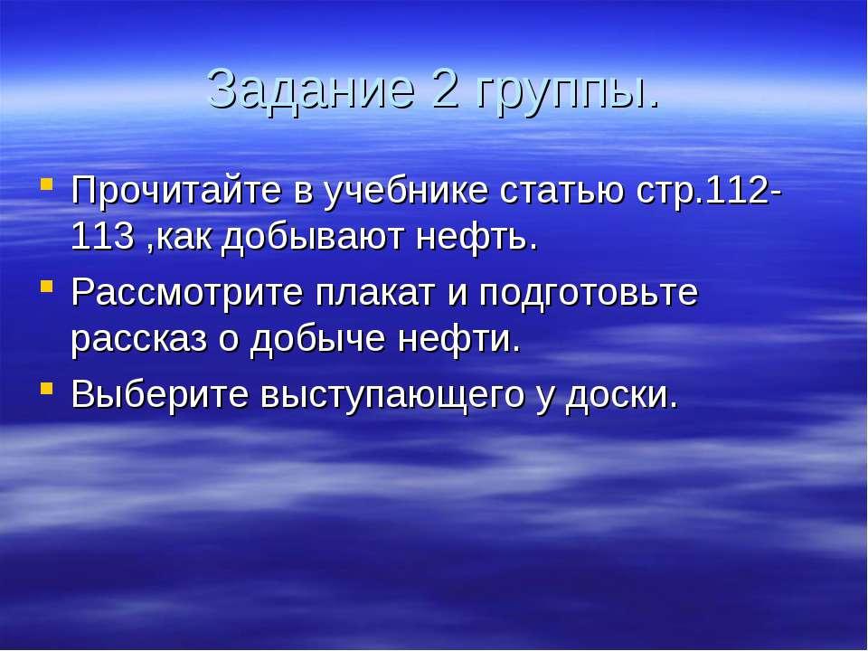 Задание 2 группы. Прочитайте в учебнике статью стр.112-113 ,как добывают нефт...