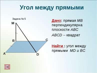 Дано: прямая МВ перпендикулярна плоскости АВС ABCD – квадрат Найти : угол меж...