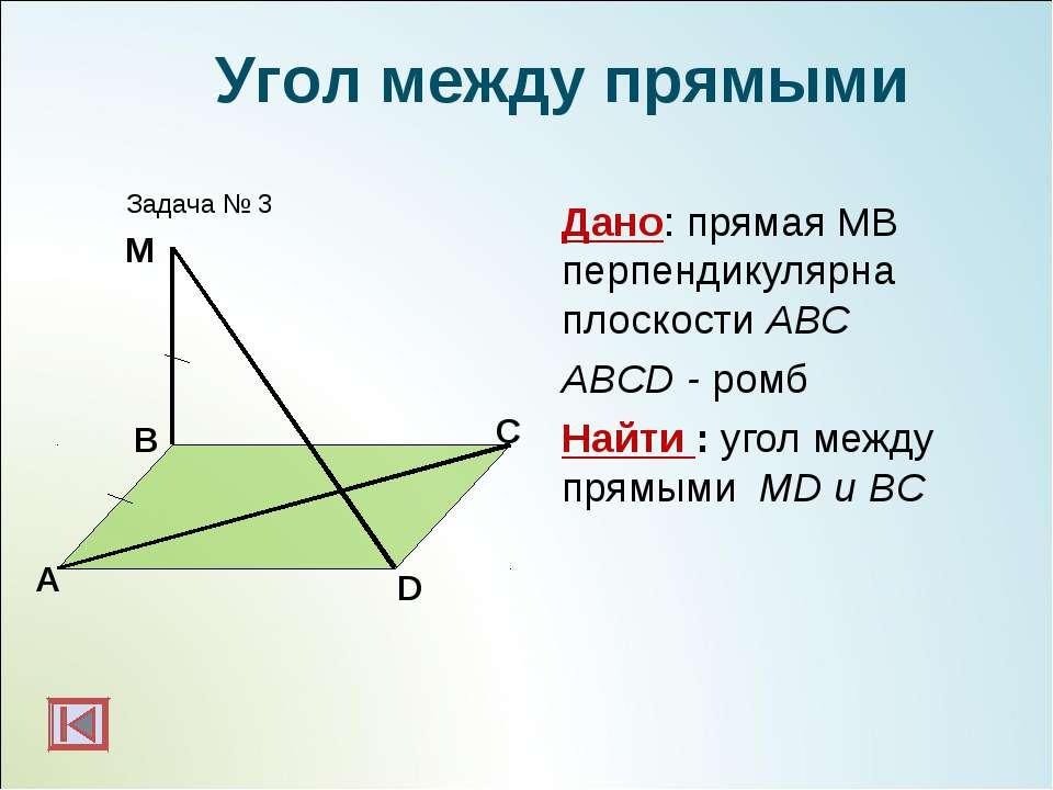 Дано: прямая МВ перпендикулярна плоскости АВС ABCD - ромб Найти : угол между ...