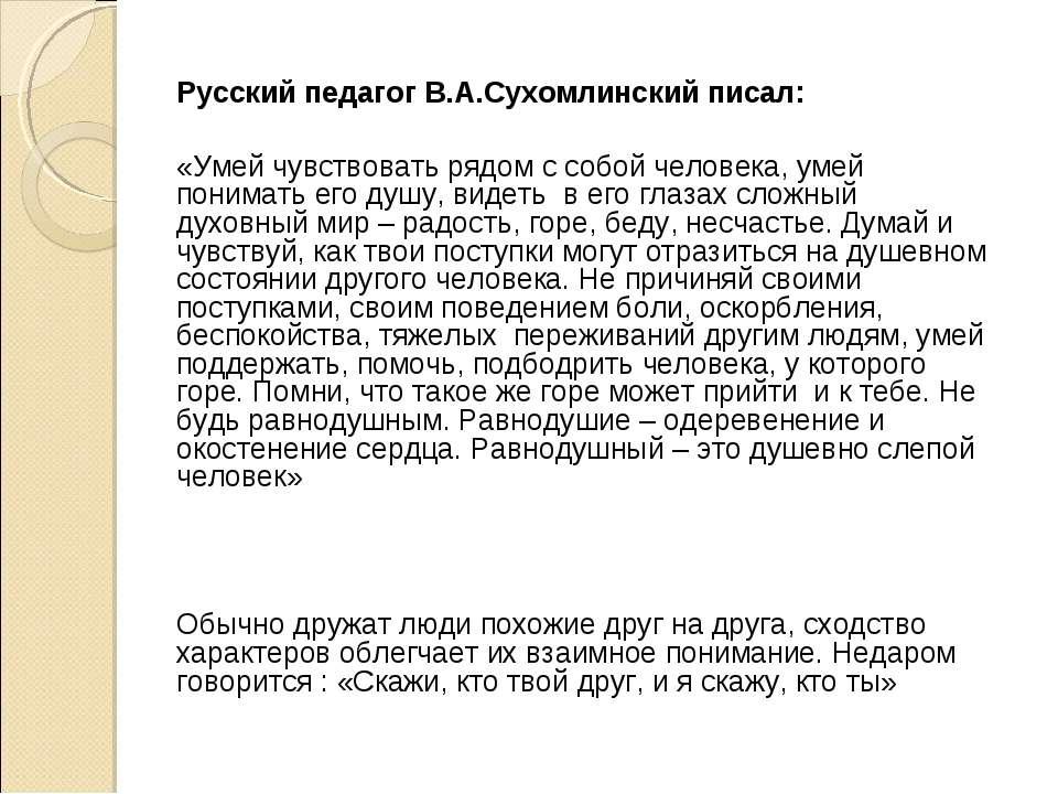 Русский педагог В.А.Сухомлинский писал: «Умей чувствовать рядом с собой челов...
