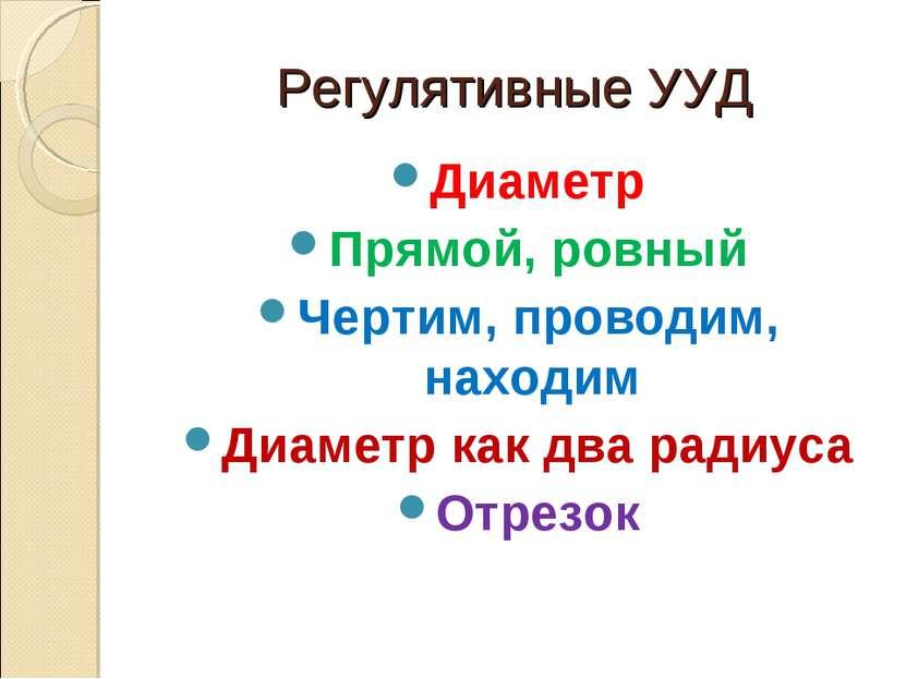 Регулятивные УУД Диаметр Прямой, ровный Чертим, проводим, находим Диаметр как...