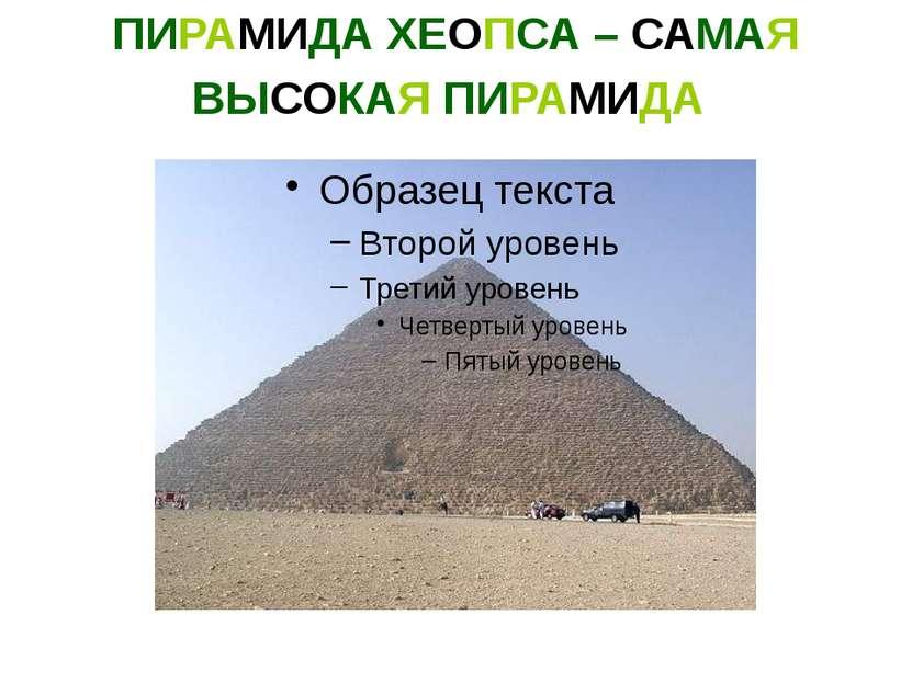 ПИРАМИДА ХЕОПСА – САМАЯ ВЫСОКАЯ ПИРАМИДА 230 м ширина основания, 146,59 м выс...