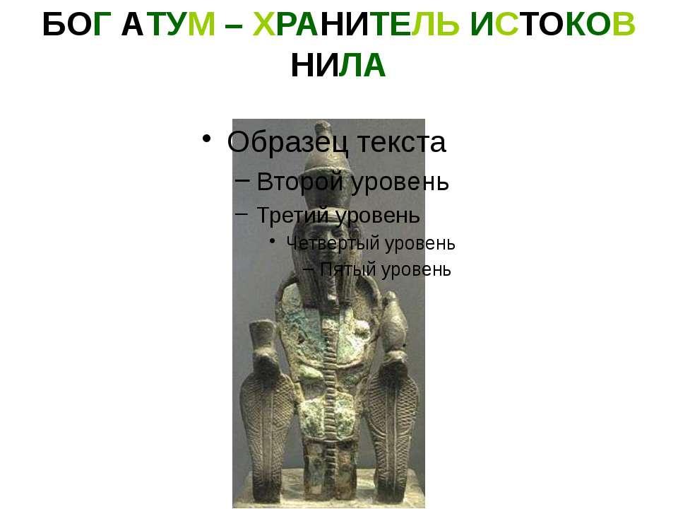 БОГ АТУМ – ХРАНИТЕЛЬ ИСТОКОВ НИЛА Бог Атум – важнейшее божество египетской ми...