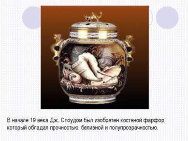 В начале 19 века Дж. Споудом был изобретен костяной фарфор, который обладал п...