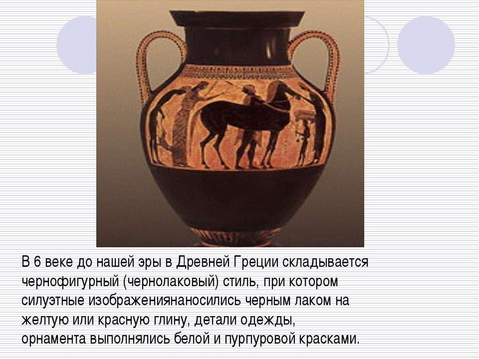 В 6 веке до нашей эры в Древней Греции складывается чернофигурный (чернолаков...