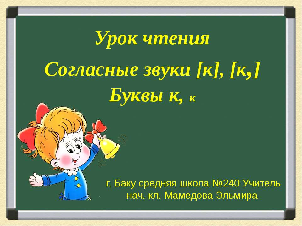 Урок чтения Согласные звуки [к], [к,] Буквы к, к г. Баку средняя школа №240 У...