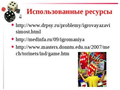 Использованные ресурсы http://www.drpsy.ru/problemy/igrovayazavisimost.html h...