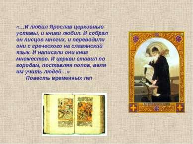 «…И любил Ярослав церковные уставы, и книги любил. И собрал он писцов многих,...