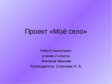 Проект «Моё село» Работу выполнил: ученик 2 класса Жиганов Максим Руководител...