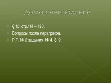 § 15, стр.114 – 120, Вопросы после параграфа. Р.Т. № 2 задания № 4, 8, 9.