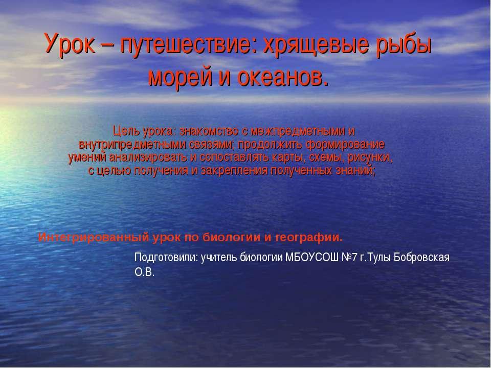 Урок – путешествие: хрящевые рыбы морей и океанов. Цель урока: знакомство с м...