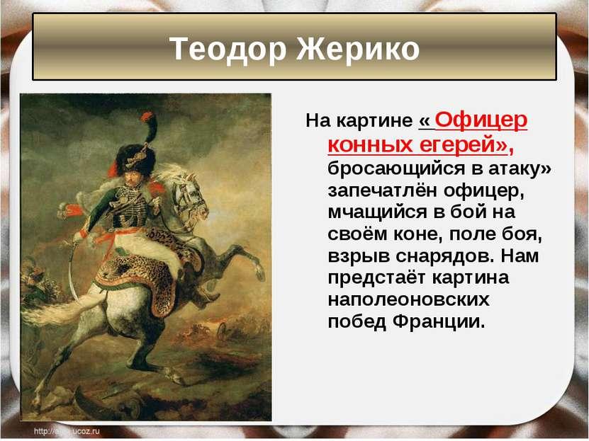 На картине « Офицер конных егерей», бросающийся в атаку» запечатлён офицер, м...
