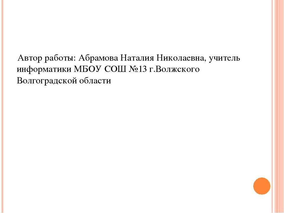 Автор работы: Абрамова Наталия Николаевна, учитель информатики МБОУ СОШ №13 г...