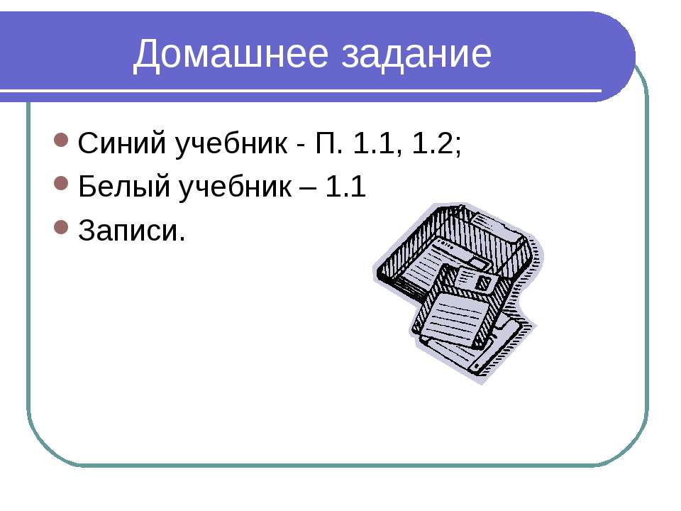 Домашнее задание Синий учебник - П. 1.1, 1.2; Белый учебник – 1.1 Записи.