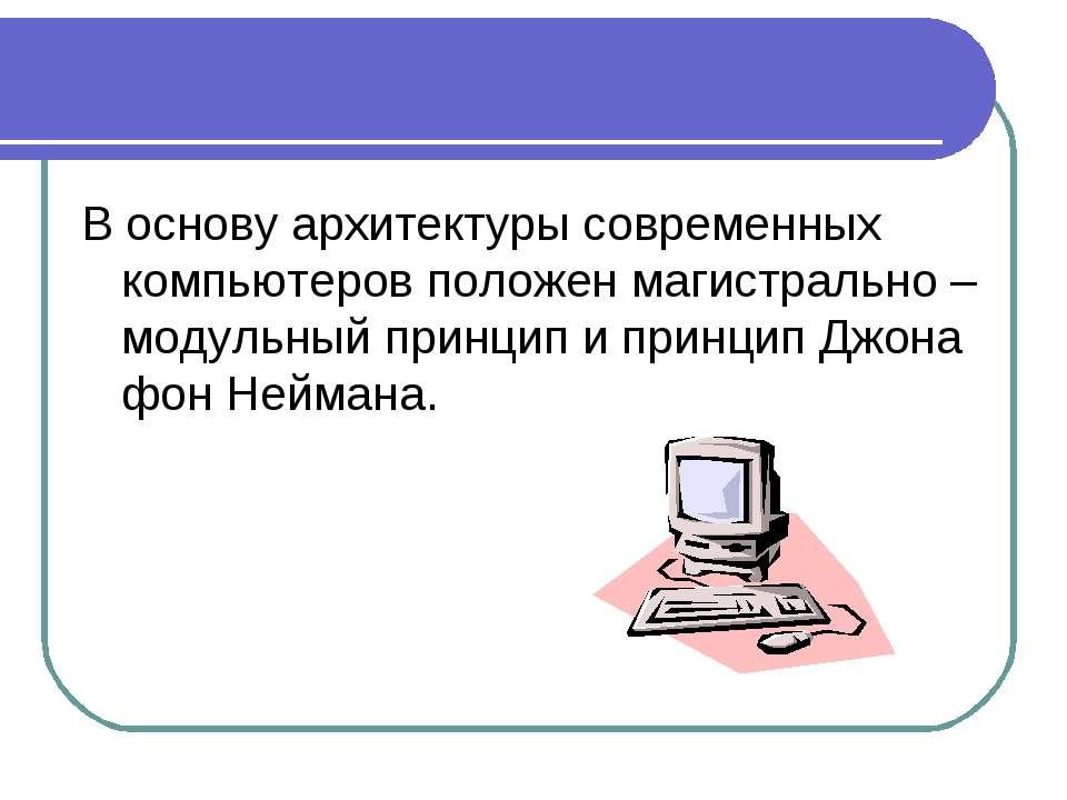 В основу архитектуры современных компьютеров положен магистрально – модульный...