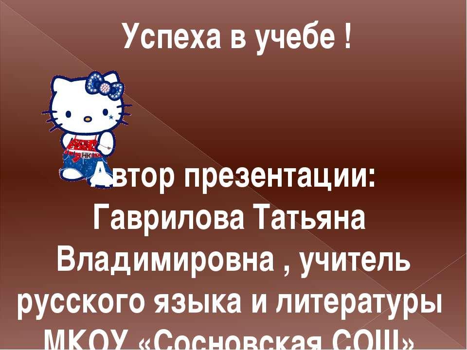 Успеха в учебе ! Автор презентации: Гаврилова Татьяна Владимировна , учитель ...