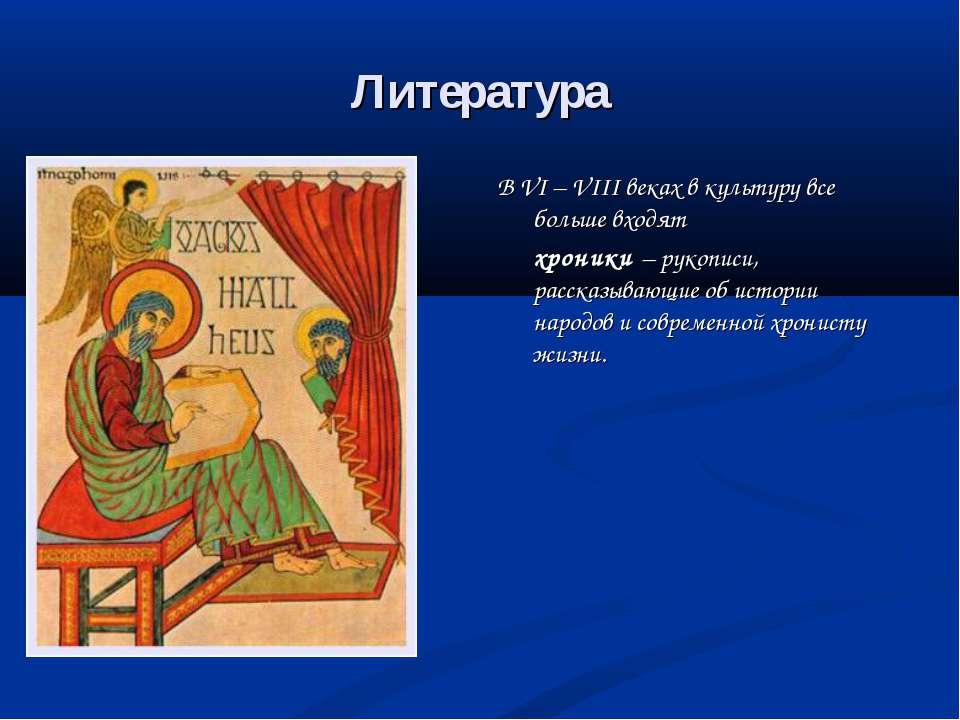 Литература В VI – VIII веках в культуру все больше входят хроники – рукописи,...