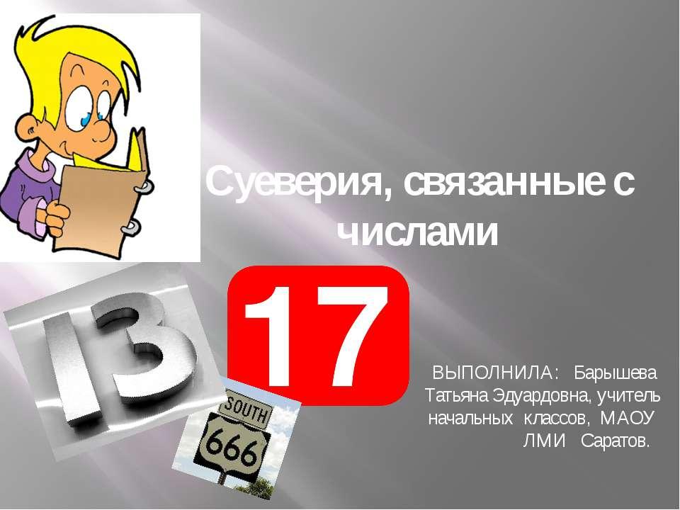 Суеверия, связанные с числами ВЫПОЛНИЛА: Барышева Татьяна Эдуардовна, учитель...