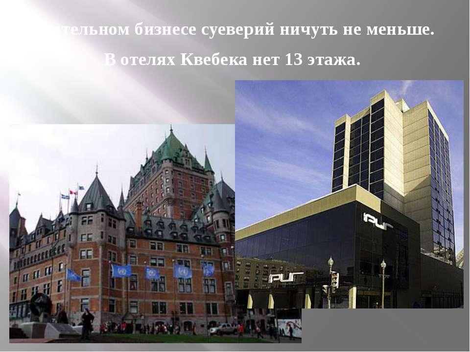В отельном бизнесе суеверий ничуть не меньше. В отелях Квебека нет 13 этажа.