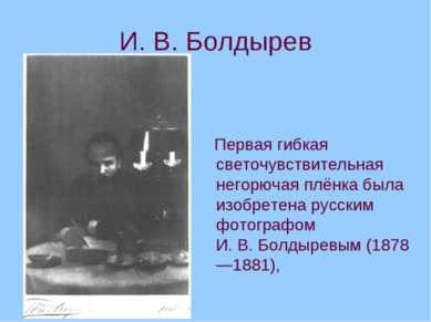 И.В.Болдырев Первая гибкая светочувствительная негорючая плёнка была изобре...