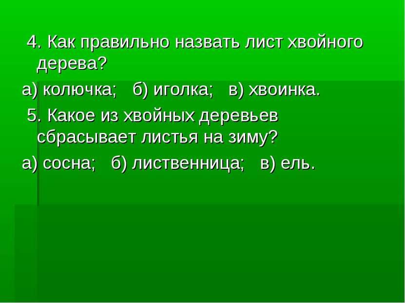 4. Как правильно назвать лист хвойного дерева? а) колючка; б) иголка; в) хвои...