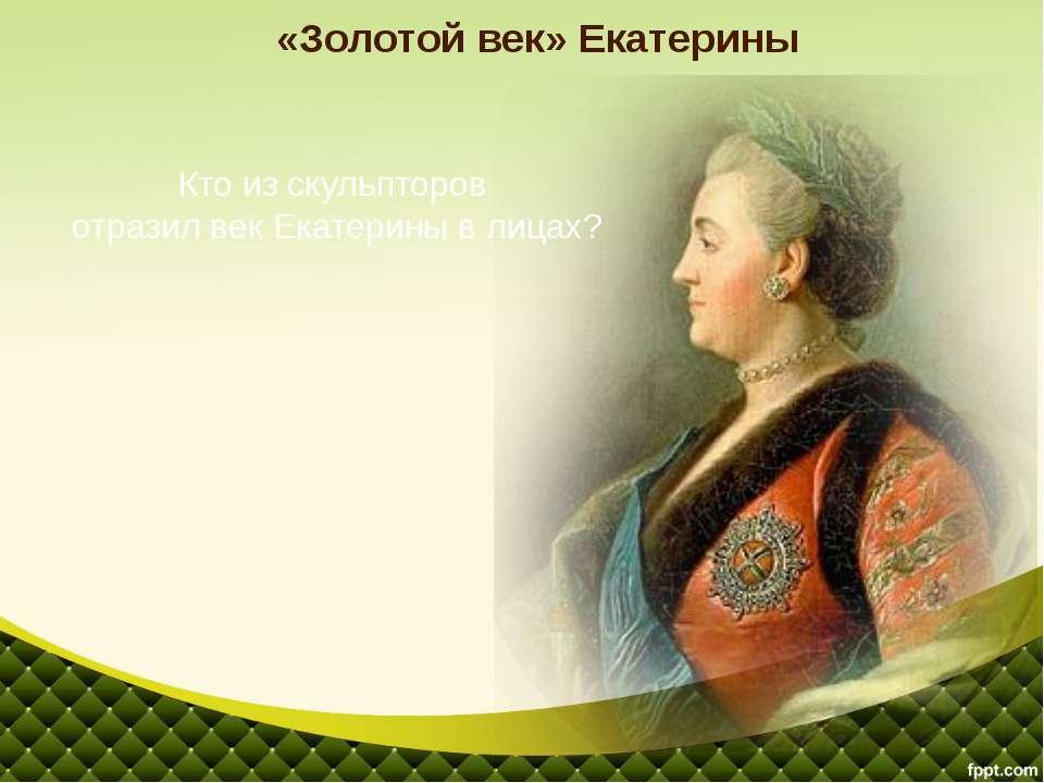 «Золотой век» Екатерины Кто из скульпторов отразил век Екатерины в лицах?