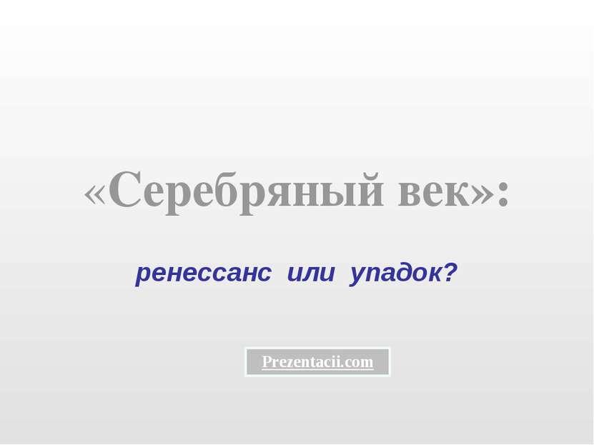 «Серебряный век»: ренессанс или упадок? Prezentacii.com