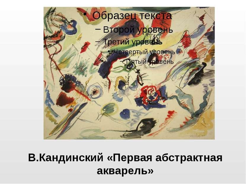 В.Кандинский «Первая абстрактная акварель»