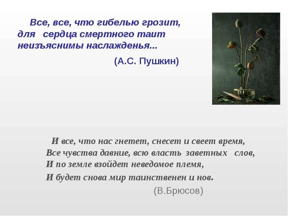 Все, все, что гибелью грозит, для сердца смертного таит неизъяснимы наслажден...