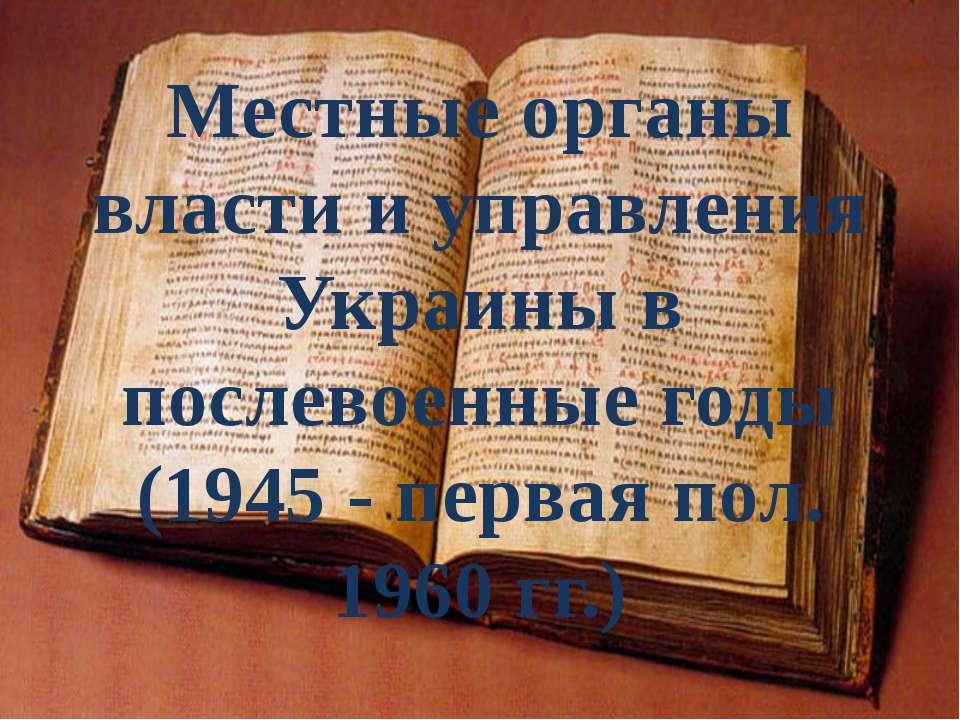 Местные органы власти и управления Украины в послевоенные годы (1945 - первая...