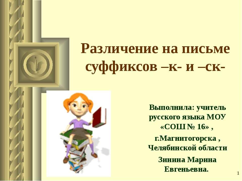 * Различение на письме суффиксов –к- и –ск- Выполнила: учитель русского языка...
