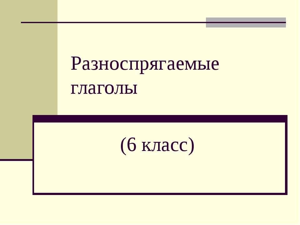 Разноспрягаемые глаголы (6 класс)