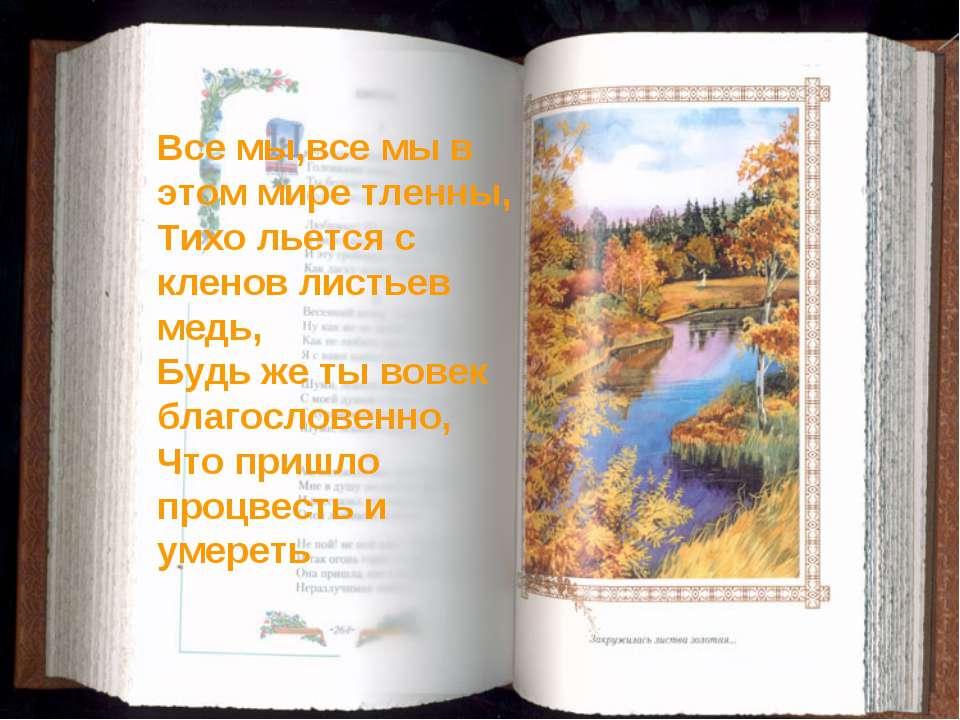 Все мы,все мы в этом мире тленны, Тихо льется с кленов листьев медь, Будь же ...