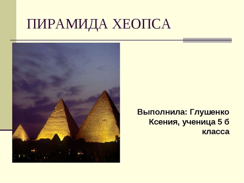ПИРАМИДА ХЕОПСА Выполнила: Глушенко Ксения, ученица 5 б класса