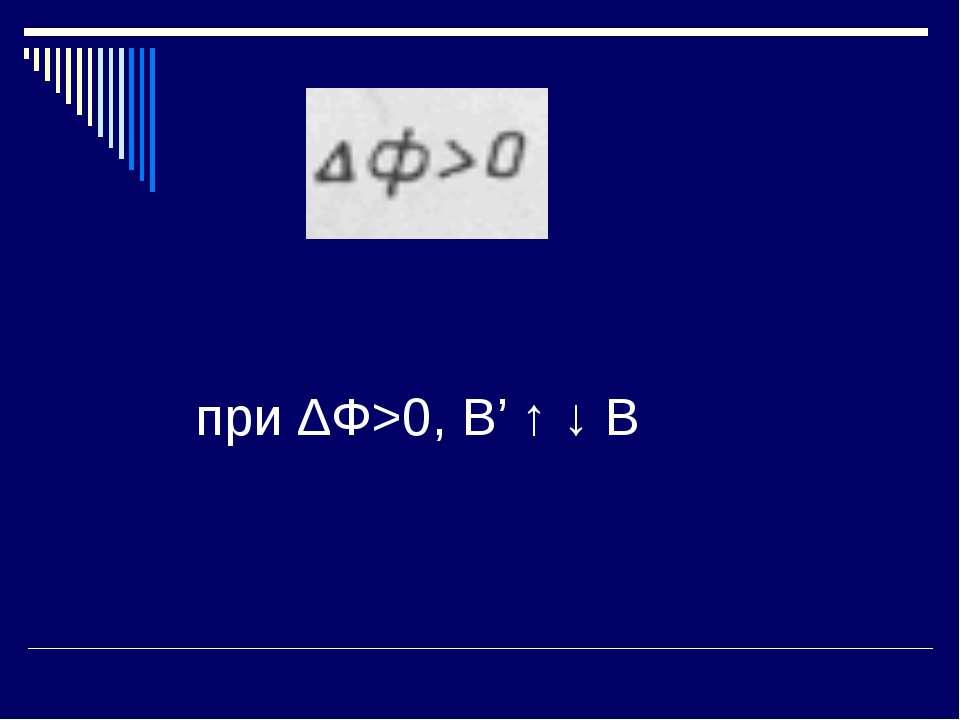 при ∆Ф>0, В' ↑ ↓ В