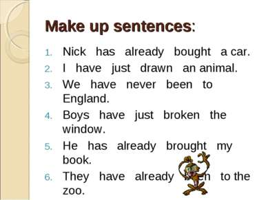Make up sentences: Nick has already bought a car. I have just drawn an animal...
