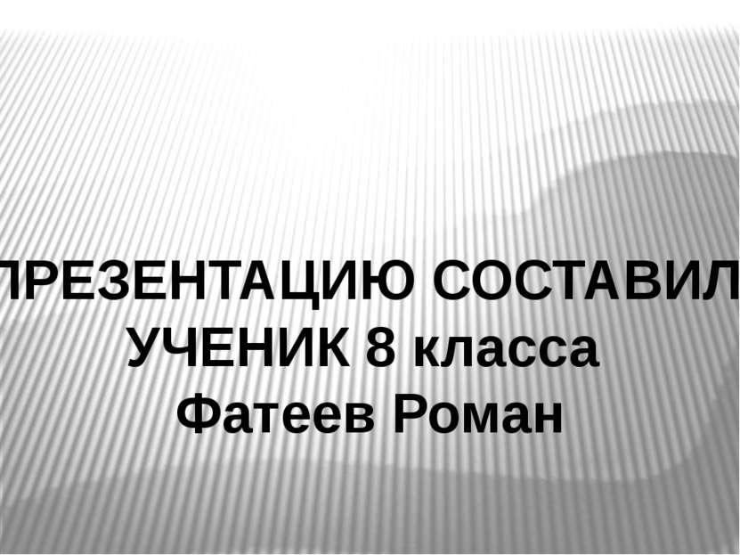 ПРЕЗЕНТАЦИЮ СОСТАВИЛ УЧЕНИК 8 класса Фатеев Роман