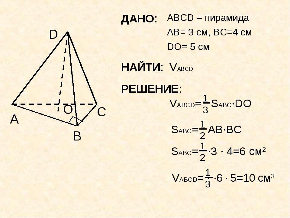 ДАНО: ABCD – пирамида A B C D AB= 3 см, ВC=4 см DO= 5 см О НАЙТИ: VABCD РЕШЕНИЕ: