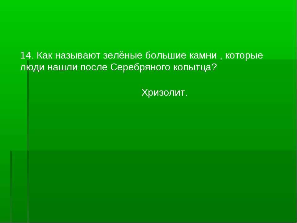 14. Как называют зелёные большие камни , которые люди нашли после Серебряного...